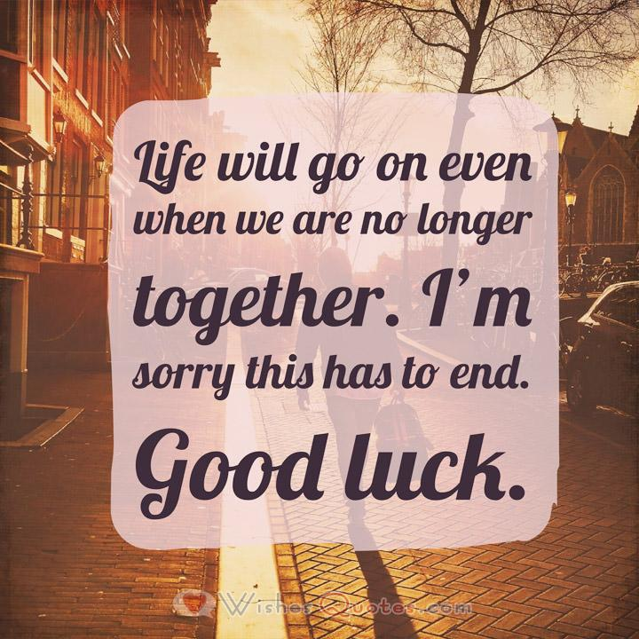 Breakup Messages for Boyfriend: Life will go on even when we are no longer together. I'm sorry this has to end. Good luck.