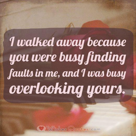 Breakup Messages for Girlfriend: I walked away because you were busy finding faults in me, and I was busy overlooking yours.
