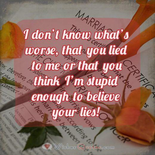 I don't know what's worse, that you lied to me or that you think I'm stupid enough to believe your lies!