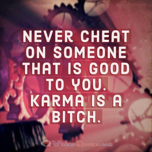 Never cheat on someone that is good to you. Karma is a bitch.