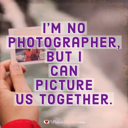 I'm no photographer, but I can picture us together.